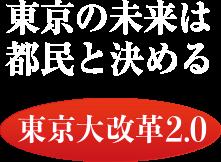 東京の未来は都民と決める 「東京大改革2.0」