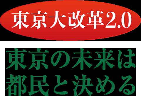 東京大改革2.0 東京の未来は都民が決める